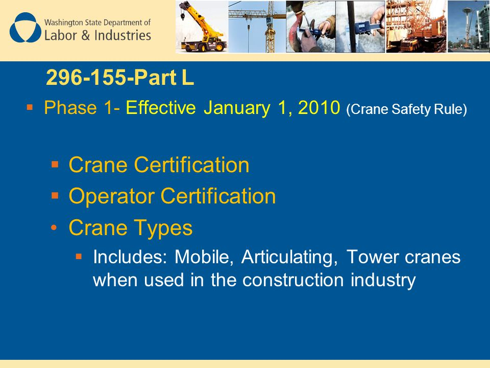 296-155-Part L  Phase 1- Effective January 1, 2010 (Crane Safety Rule)  Crane Certification  Operator Certification Crane Types  Includes: Mobile,