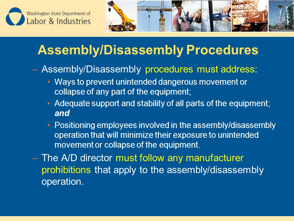Assembly/Disassembly Procedures –Assembly/Disassembly procedures must address: Ways to prevent unintended dangerous movement or collapse of any part o