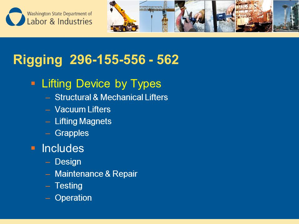 Rigging 296-155-556 - 562  Lifting Device by Types –Structural & Mechanical Lifters –Vacuum Lifters –Lifting Magnets –Grapples  Includes –Design –Ma