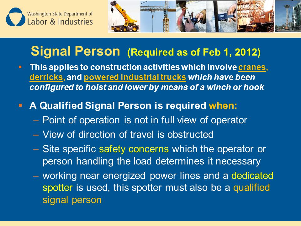 Signal Person (Required as of Feb 1, 2012)  This applies to construction activities which involve cranes, derricks, and powered industrial trucks whi