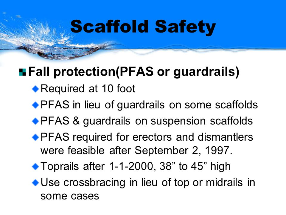 Scaffold Safety Fall protection(PFAS or guardrails) Required at 10 foot PFAS in lieu of guardrails on some scaffolds PFAS & guardrails on suspension scaffolds PFAS required for erectors and dismantlers were feasible after September 2, 1997.