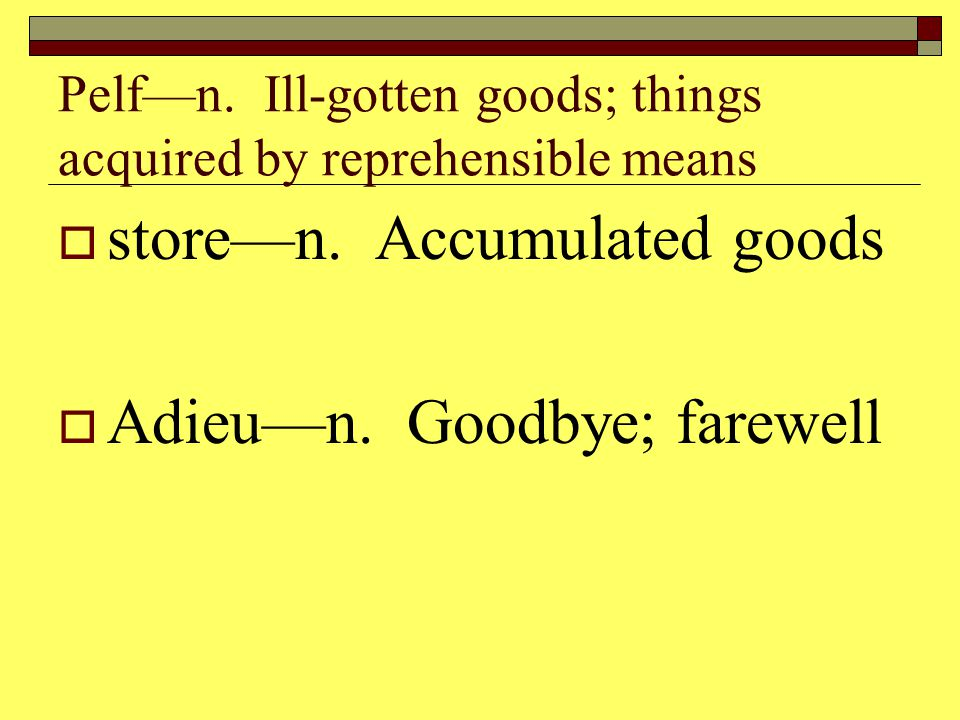 Pelf—n. Ill-gotten goods; things acquired by reprehensible means  store—n.