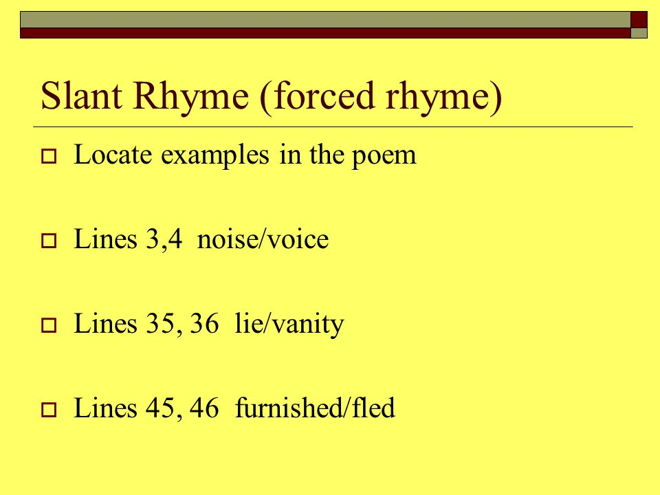 Slant Rhyme (forced rhyme) LLocate examples in the poem LLines 3,4 noise/voice LLines 35, 36 lie/vanity LLines 45, 46 furnished/fled