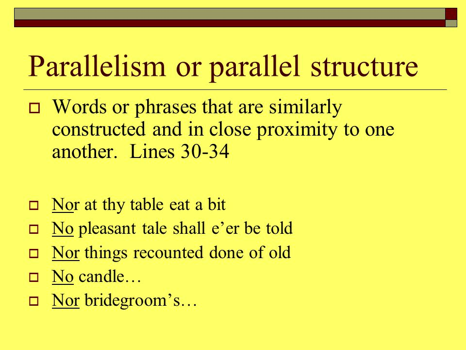 Parallelism or parallel structure  Words or phrases that are similarly constructed and in close proximity to one another.