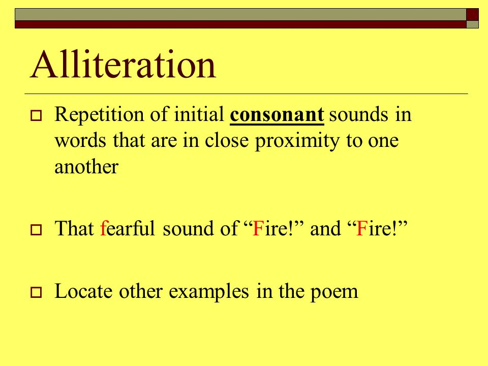 Alliteration  Repetition of initial consonant sounds in words that are in close proximity to one another  That fearful sound of Fire! and Fire!  Locate other examples in the poem