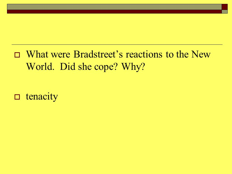  What were Bradstreet's reactions to the New World. Did she cope Why  tenacity