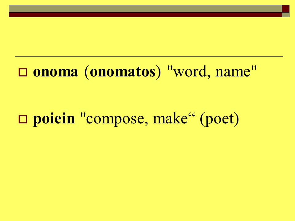 onoma (onomatos) word, name  poiein compose, make (poet)