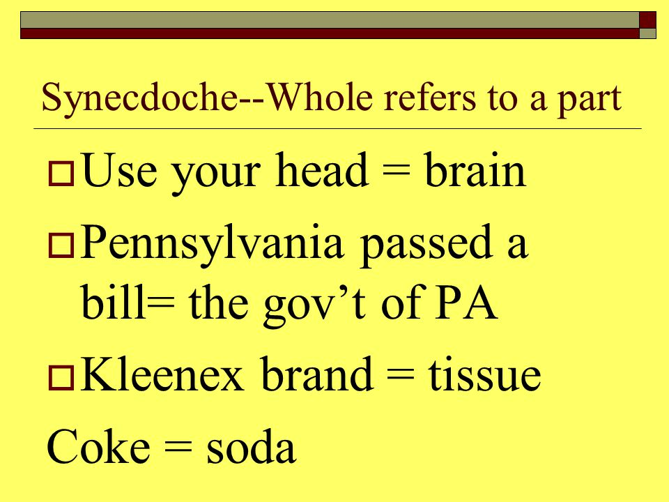 Synecdoche--Whole refers to a part  Use your head = brain  Pennsylvania passed a bill= the gov't of PA  Kleenex brand = tissue Coke = soda