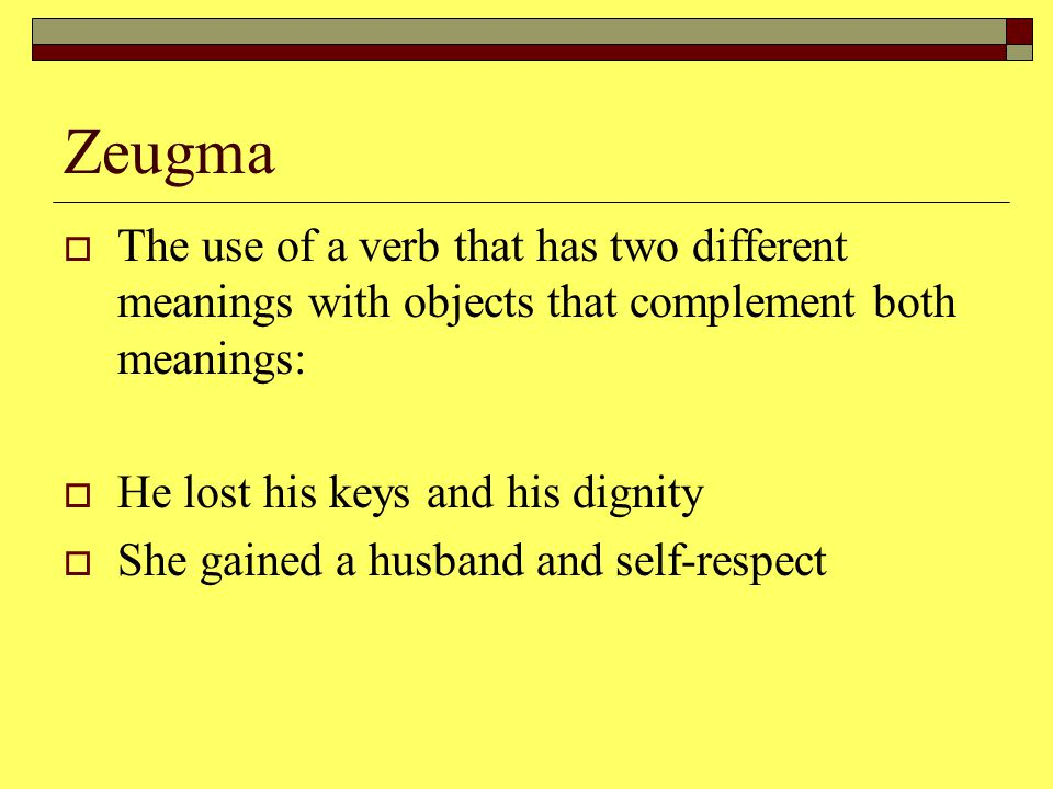 Zeugma  The use of a verb that has two different meanings with objects that complement both meanings:  He lost his keys and his dignity  She gained a husband and self-respect