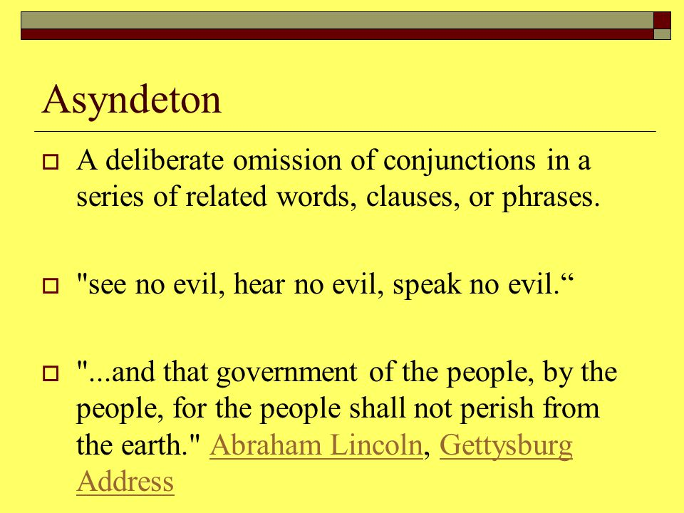 Asyndeton  A deliberate omission of conjunctions in a series of related words, clauses, or phrases.