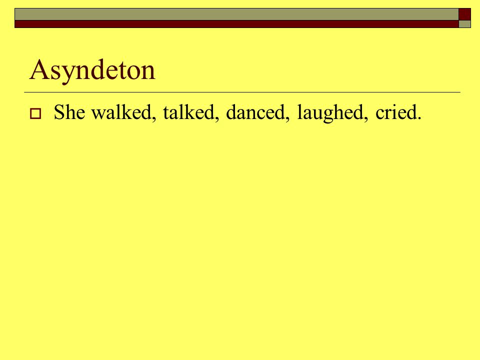 Asyndeton  She walked, talked, danced, laughed, cried.
