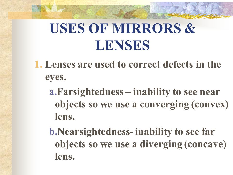 USES OF MIRRORS & LENSES 1.Lenses are used to correct defects in the eyes.
