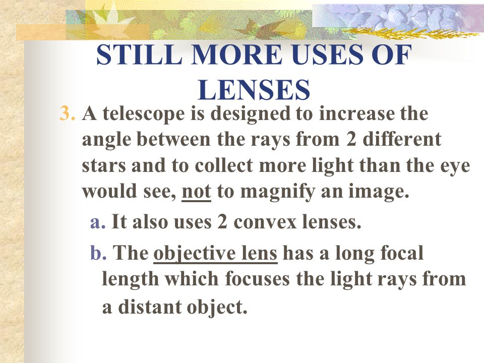 STILL MORE USES OF LENSES 3.A telescope is designed to increase the angle between the rays from 2 different stars and to collect more light than the eye would see, not to magnify an image.