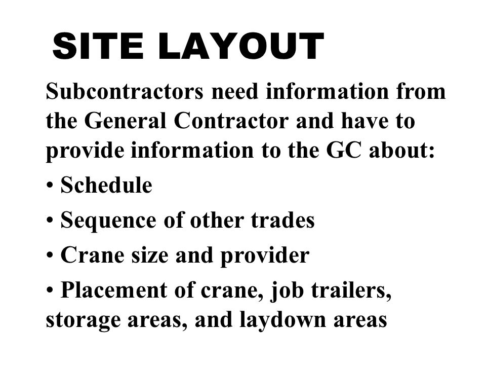 Subcontractors need information from the General Contractor and have to provide information to the GC about: Schedule Sequence of other trades Crane size and provider Placement of crane, job trailers, storage areas, and laydown areas
