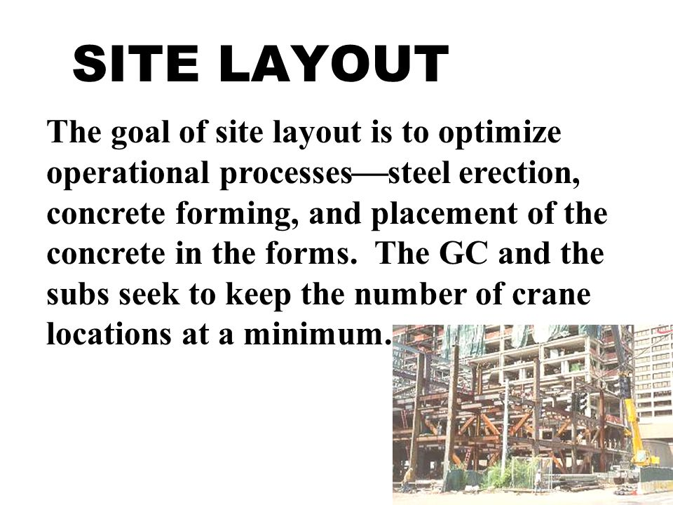 SITE LAYOUT The goal of site layout is to optimize operational processes  steel erection, concrete forming, and placement of the concrete in the forms.