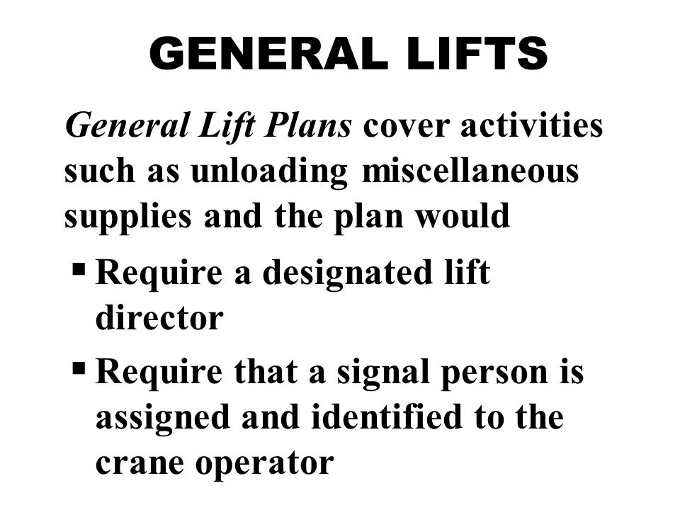 GENERAL LIFTS General Lift Plans cover activities such as unloading miscellaneous supplies and the plan would  Require a designated lift director  Require that a signal person is assigned and identified to the crane operator