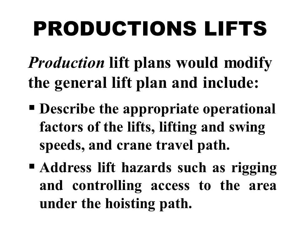 Production lift plans would modify the general lift plan and include:  Describe the appropriate operational factors of the lifts, lifting and swing speeds, and crane travel path.