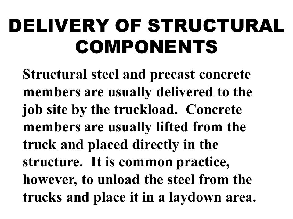 DELIVERY OF STRUCTURAL COMPONENTS Structural steel and precast concrete members are usually delivered to the job site by the truckload.