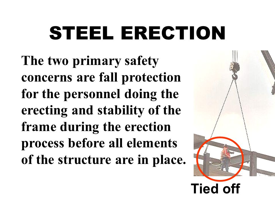 STEEL ERECTION The two primary safety concerns are fall protection for the personnel doing the erecting and stability of the frame during the erection process before all elements of the structure are in place.