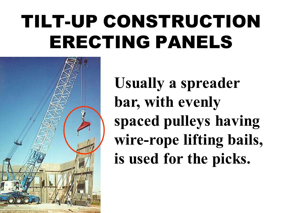 TILT-UP CONSTRUCTION ERECTING PANELS Usually a spreader bar, with evenly spaced pulleys having wire-rope lifting bails, is used for the picks.
