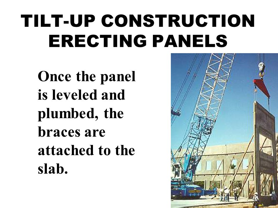 TILT-UP CONSTRUCTION ERECTING PANELS Once the panel is leveled and plumbed, the braces are attached to the slab.