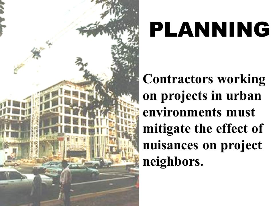 PLANNING Contractors working on projects in urban environments must mitigate the effect of nuisances on project neighbors.