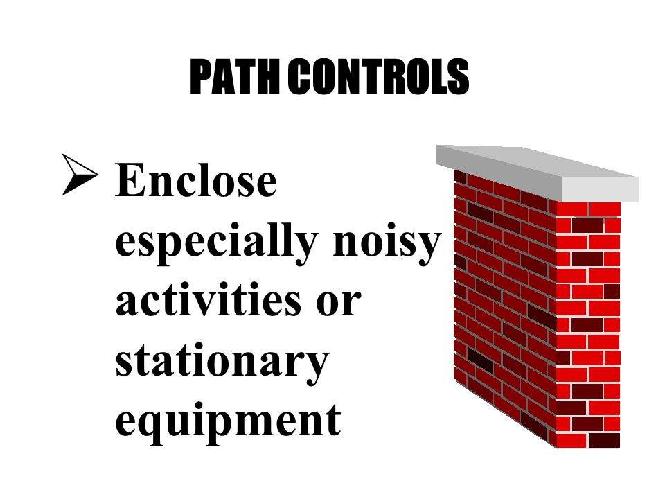 PATH CONTROLS  Enclose especially noisy activities or stationary equipment