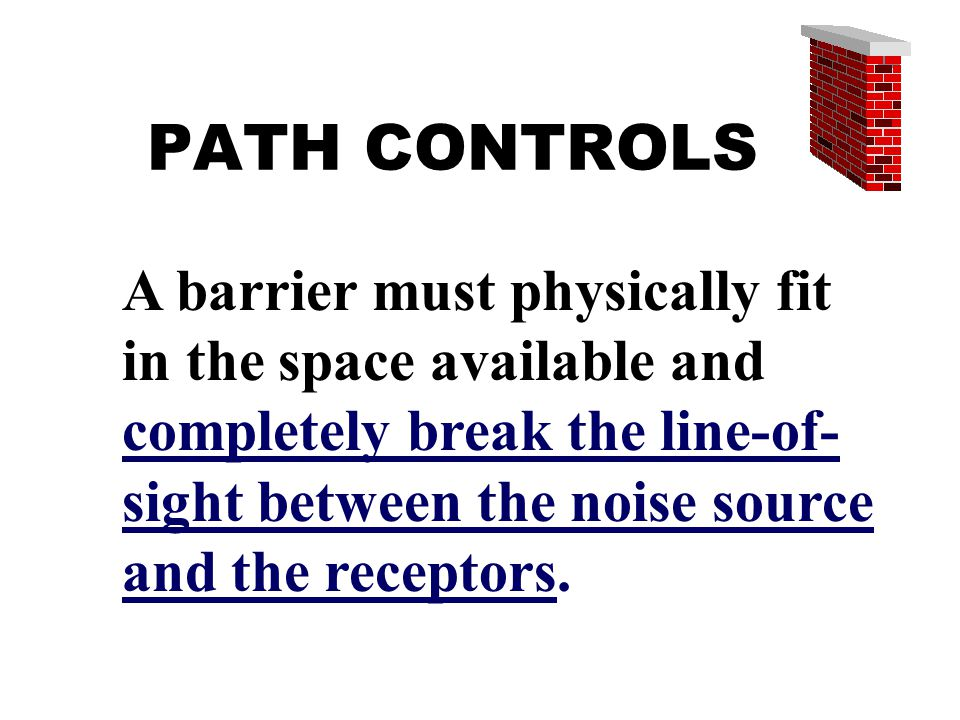 PATH CONTROLS A barrier must physically fit in the space available and completely break the line-of- sight between the noise source and the receptors.