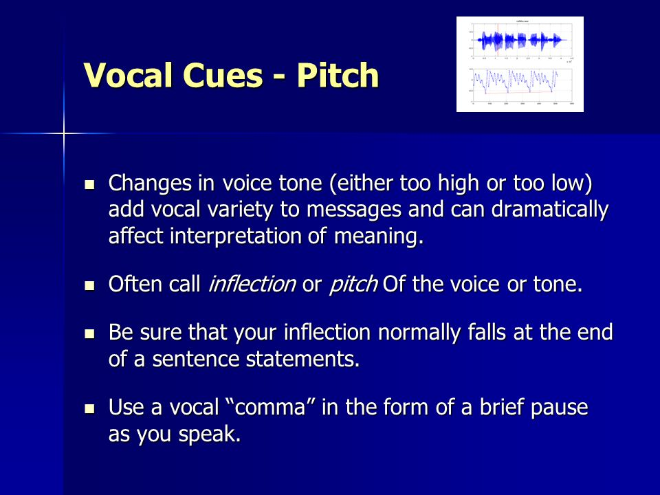 Vocal Cues - Pitch Changes in voice tone (either too high or too low) add vocal variety to messages and can dramatically affect interpretation of meaning.