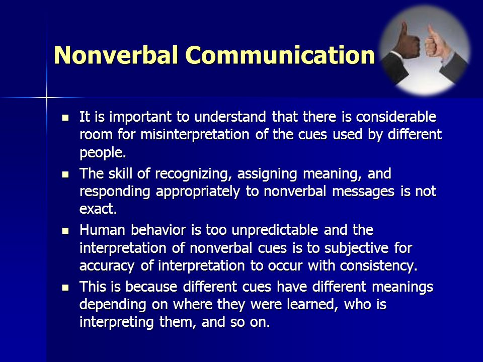 Nonverbal Communication It is important to understand that there is considerable room for misinterpretation of the cues used by different people.