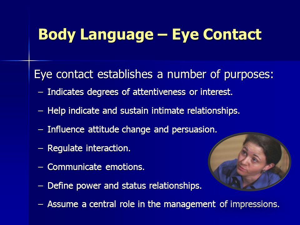 Body Language – Eye Contact Eye contact establishes a number of purposes: Eye contact establishes a number of purposes: –Indicates degrees of attentiveness or interest.
