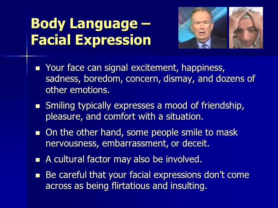 Body Language – Facial Expression Your face can signal excitement, happiness, sadness, boredom, concern, dismay, and dozens of other emotions.