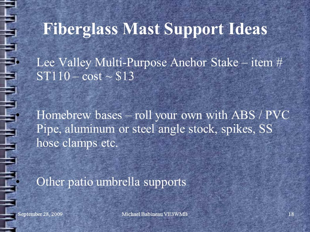 September 28, 2009Michael Babineau VE3WMB18 Fiberglass Mast Support Ideas Lee Valley Multi-Purpose Anchor Stake – item # ST110 – cost ~ $13 Homebrew bases – roll your own with ABS / PVC Pipe, aluminum or steel angle stock, spikes, SS hose clamps etc.