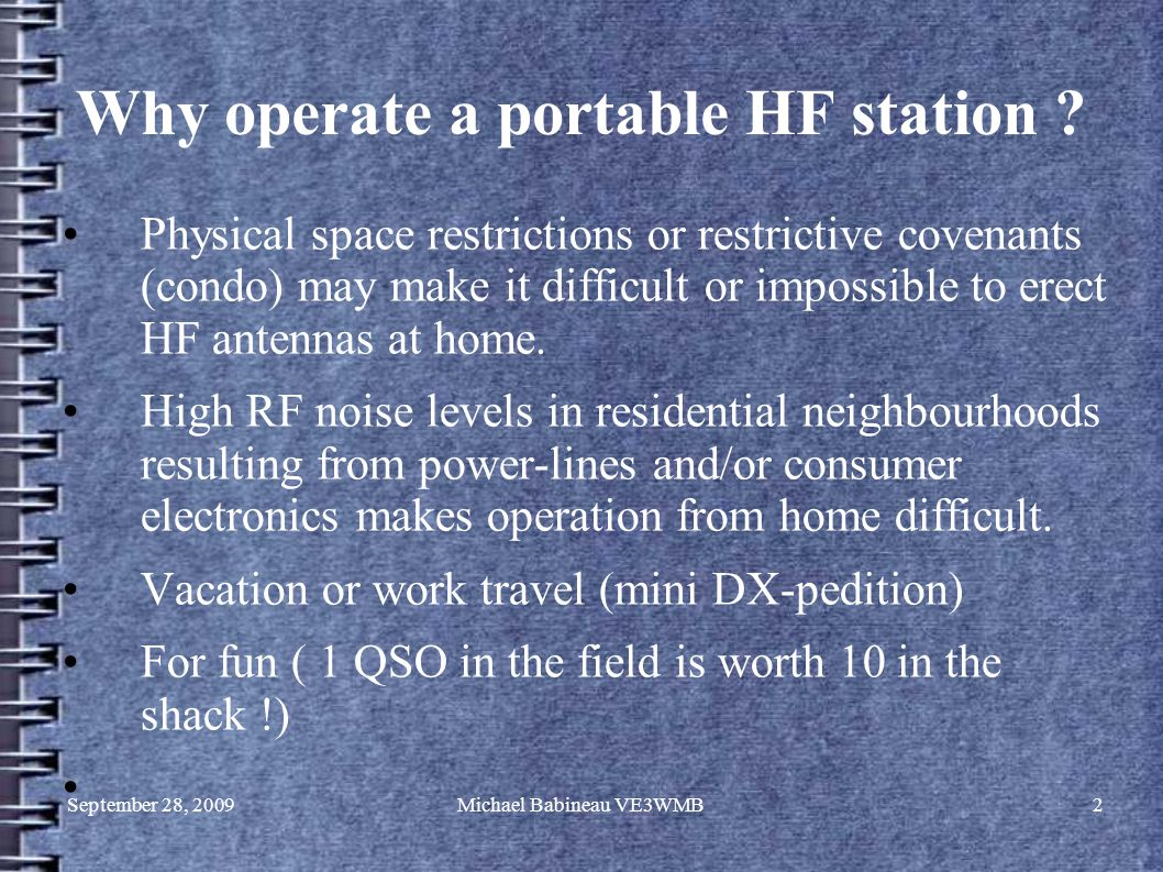 September 28, 2009Michael Babineau VE3WMB2 Why operate a portable HF station ? Physical space restrictions or restrictive covenants (condo) may make i