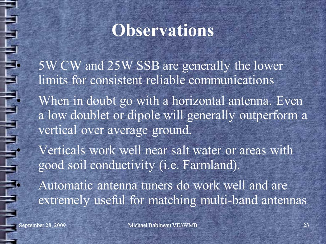 September 28, 2009Michael Babineau VE3WMB23 Observations 5W CW and 25W SSB are generally the lower limits for consistent reliable communications When