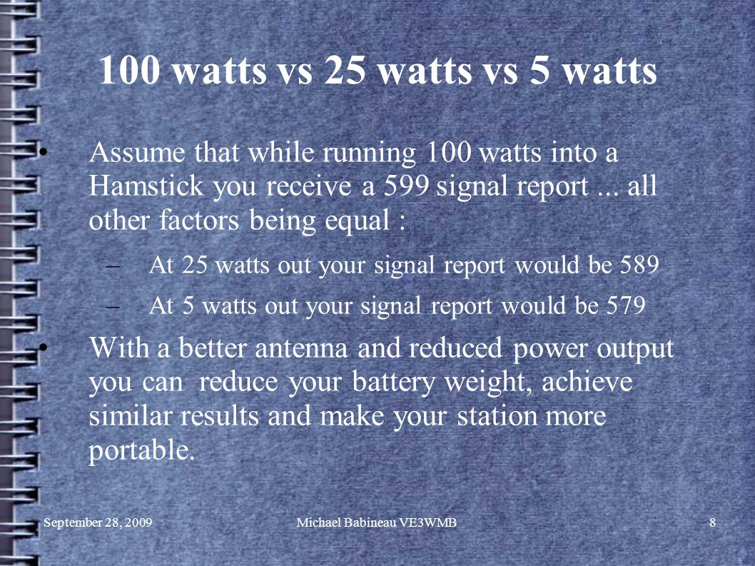 September 28, 2009Michael Babineau VE3WMB8 100 watts vs 25 watts vs 5 watts Assume that while running 100 watts into a Hamstick you receive a 599 signal report...