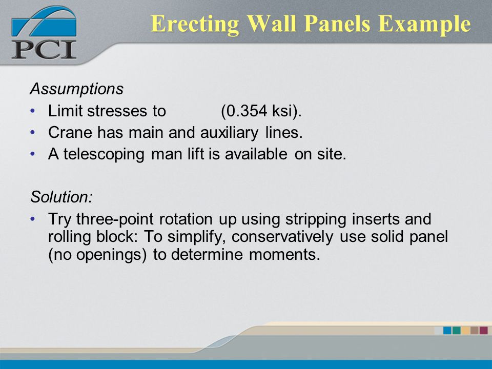 Erecting Wall Panels Example Assumptions Limit stresses to (0.354 ksi). Crane has main and auxiliary lines. A telescoping man lift is available on sit