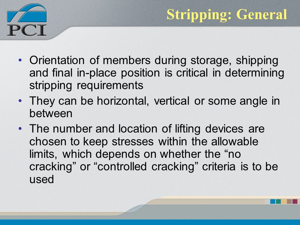 Stripping: General Orientation of members during storage, shipping and final in-place position is critical in determining stripping requirements They