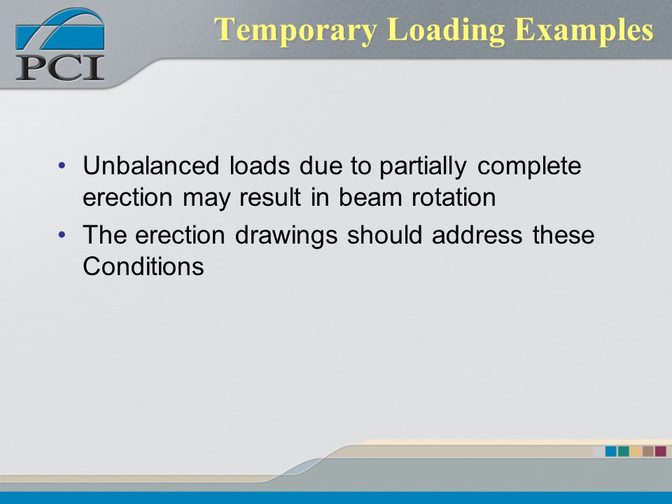 Temporary Loading Examples Unbalanced loads due to partially complete erection may result in beam rotation The erection drawings should address these