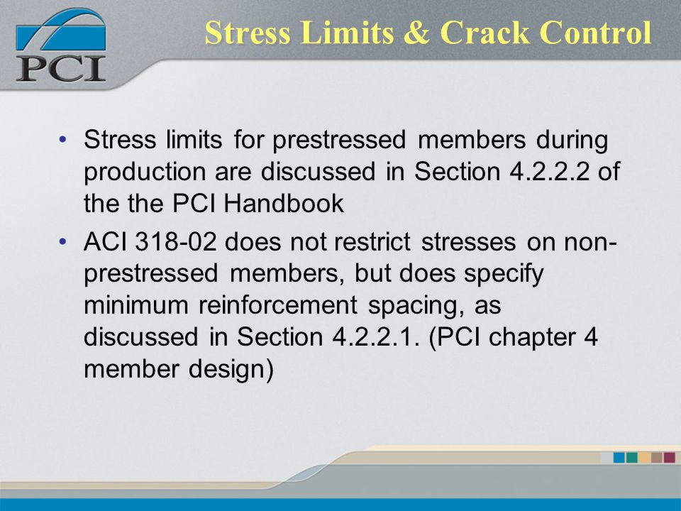 Stress Limits & Crack Control Stress limits for prestressed members during production are discussed in Section 4.2.2.2 of the the PCI Handbook ACI 318
