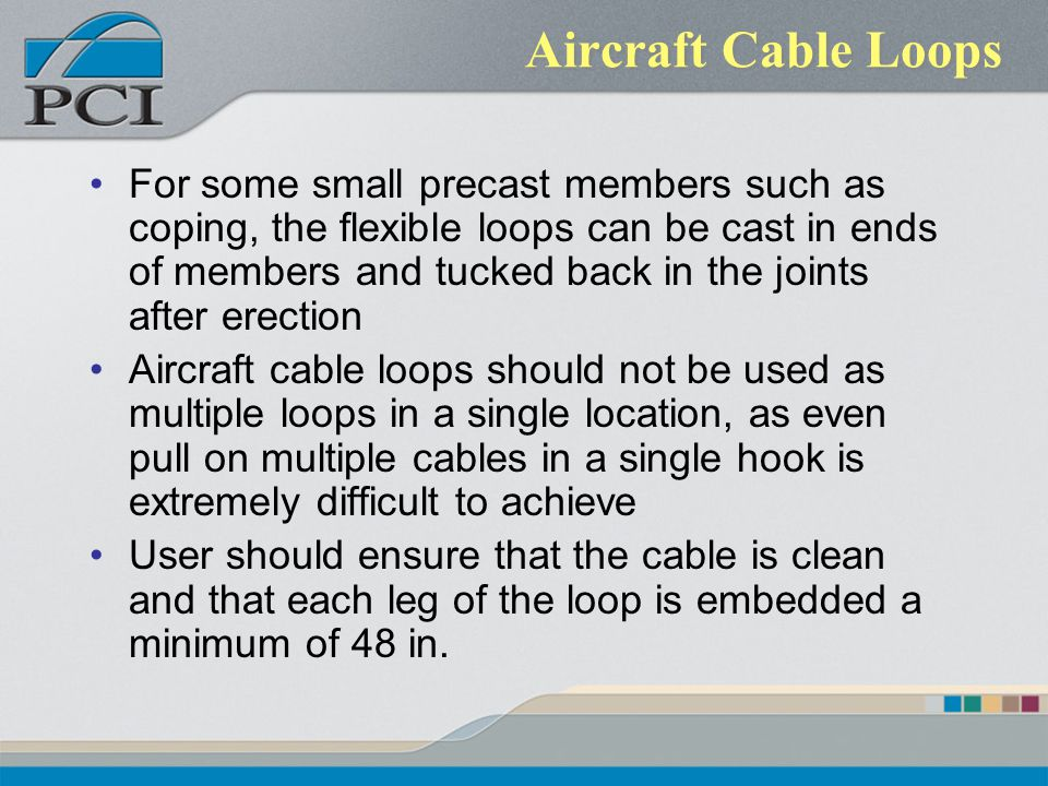 Aircraft Cable Loops For some small precast members such as coping, the flexible loops can be cast in ends of members and tucked back in the joints af