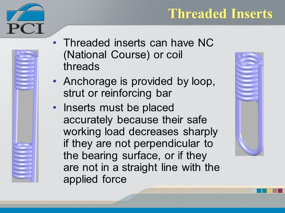 Threaded Inserts Threaded inserts can have NC (National Course) or coil threads Anchorage is provided by loop, strut or reinforcing bar Inserts must b