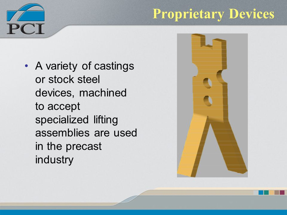 Proprietary Devices A variety of castings or stock steel devices, machined to accept specialized lifting assemblies are used in the precast industry