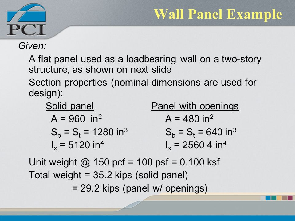 Wall Panel Example Given: A flat panel used as a loadbearing wall on a two-story structure, as shown on next slide Section properties (nominal dimensi