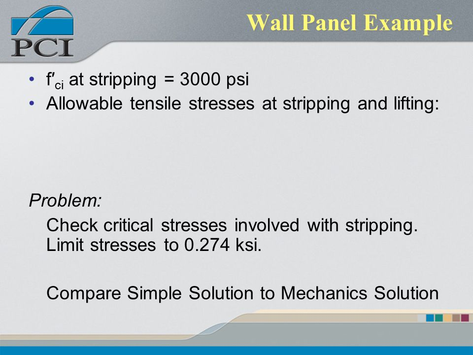Wall Panel Example f′ ci at stripping = 3000 psi Allowable tensile stresses at stripping and lifting: Problem: Check critical stresses involved with s