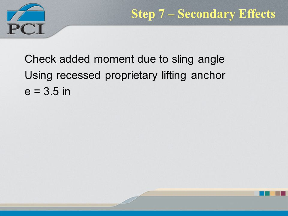 Step 7 – Secondary Effects Check added moment due to sling angle Using recessed proprietary lifting anchor e = 3.5 in