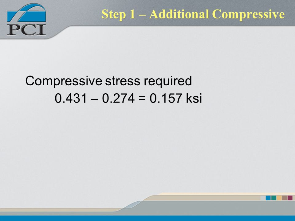 Step 1 – Additional Compressive Compressive stress required 0.431 – 0.274 = 0.157 ksi