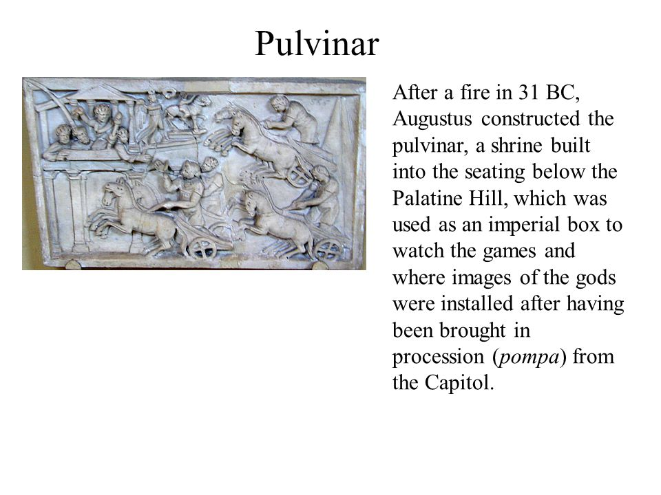 Pulvinar After a fire in 31 BC, Augustus constructed the pulvinar, a shrine built into the seating below the Palatine Hill, which was used as an imperial box to watch the games and where images of the gods were installed after having been brought in procession (pompa) from the Capitol.