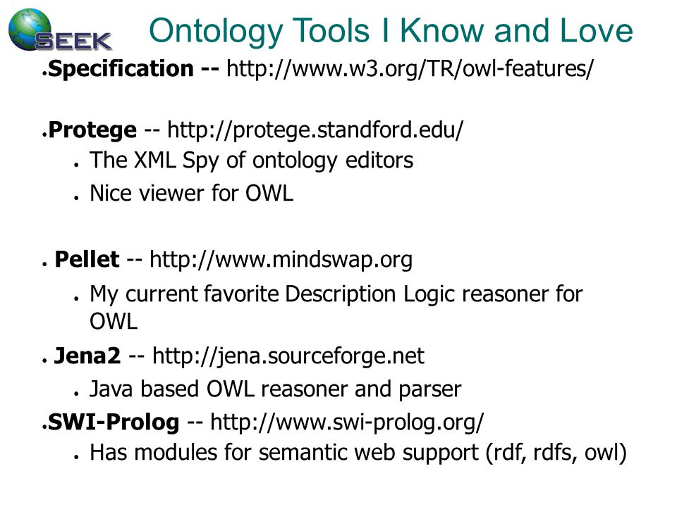 Ontology Tools I Know and Love ● Specification -- http://www.w3.org/TR/owl-features/ ● Protege -- http://protege.standford.edu/ ● The XML Spy of ontology editors ● Nice viewer for OWL ● Pellet -- http://www.mindswap.org ● My current favorite Description Logic reasoner for OWL ● Jena2 -- http://jena.sourceforge.net ● Java based OWL reasoner and parser ● SWI-Prolog -- http://www.swi-prolog.org/ ● Has modules for semantic web support (rdf, rdfs, owl)