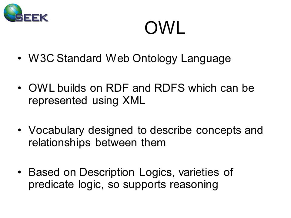 OWL W3C Standard Web Ontology Language OWL builds on RDF and RDFS which can be represented using XML Vocabulary designed to describe concepts and relationships between them Based on Description Logics, varieties of predicate logic, so supports reasoning